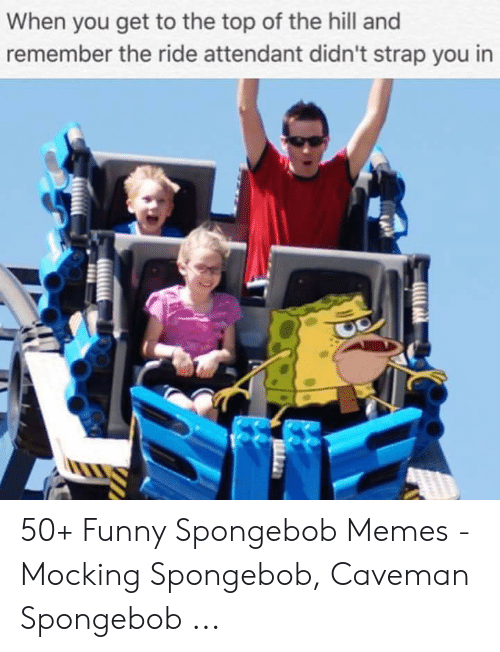 Funny, Memes, and SpongeBob: When you get to the top of the hill and  remember the ride attendant didn't strap you in 50+ Funny Spongebob Memes - Mocking Spongebob, Caveman Spongebob ...
