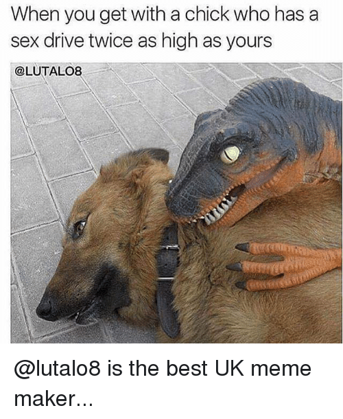 Memes, 🤖, and Maker: When you get with a chick who has a  sex drive twice as high as yours  @LUTALO8 @lutalo8 is the best UK meme maker...
