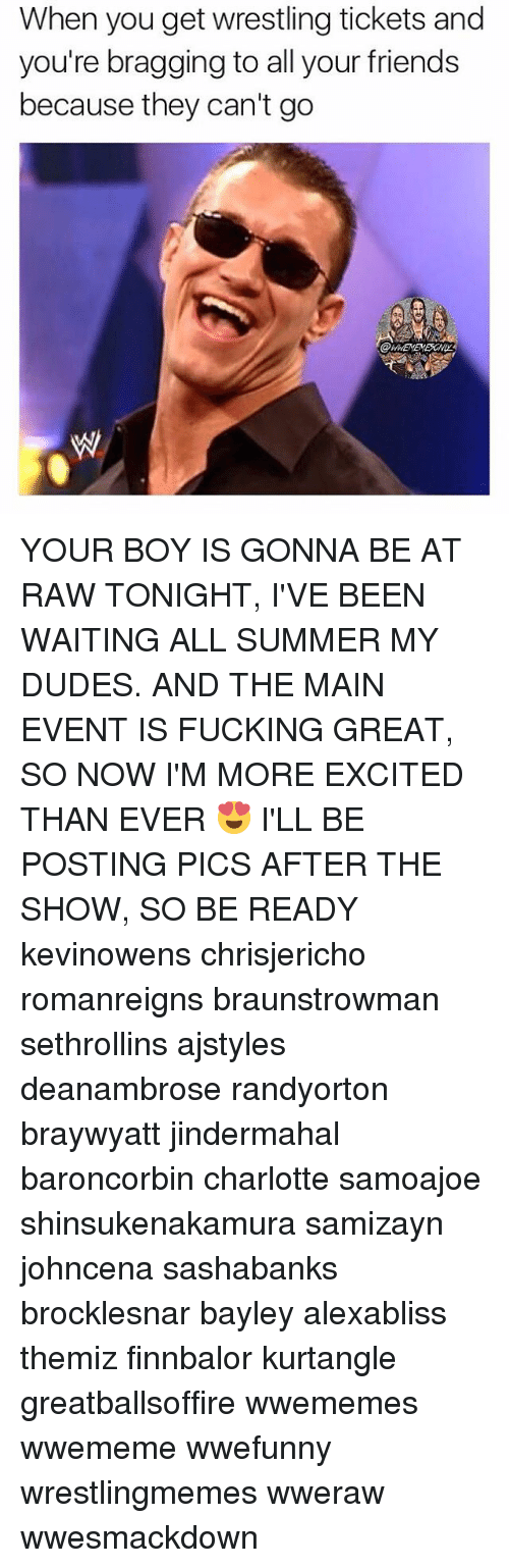 More Excited Than: When you get wrestling tickets and  you're bragging to all your friends  because they can't go YOUR BOY IS GONNA BE AT RAW TONIGHT, I'VE BEEN WAITING ALL SUMMER MY DUDES. AND THE MAIN EVENT IS FUCKING GREAT, SO NOW I'M MORE EXCITED THAN EVER 😍 I'LL BE POSTING PICS AFTER THE SHOW, SO BE READY kevinowens chrisjericho romanreigns braunstrowman sethrollins ajstyles deanambrose randyorton braywyatt jindermahal baroncorbin charlotte samoajoe shinsukenakamura samizayn johncena sashabanks brocklesnar bayley alexabliss themiz finnbalor kurtangle greatballsoffire wwememes wwememe wwefunny wrestlingmemes wweraw wwesmackdown