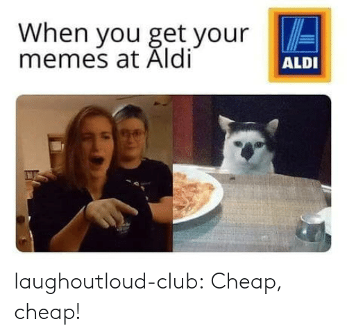 Get Your: When you get your E  memes at Aldi  ALDI laughoutloud-club:  Cheap, cheap!