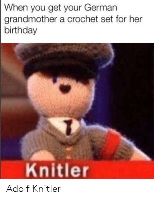 Birthday, Her, and German: When you get your German  grandmother a crochet set for her  birthday  Knitler Adolf Knitler