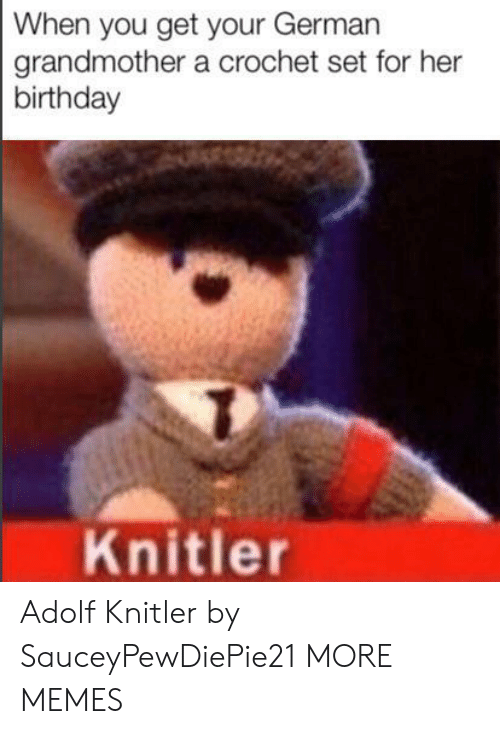 Birthday, Dank, and Memes: When you get your German  grandmother a crochet set for her  birthday  Knitler Adolf Knitler by SauceyPewDiePie21 MORE MEMES