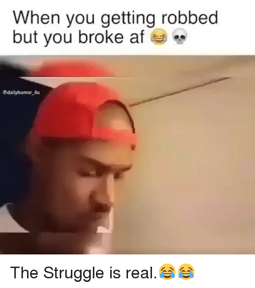 Broke AF: When you getting robbed  but you broke af  Sdailyhumor 4u The Struggle is real.😂😂