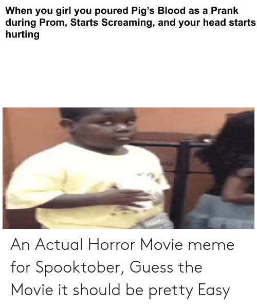 Head, Meme, and Prank: When you girl you poured Pig's Blood as a Prank  during Prom, Starts Screaming, and your head starts  hurting An Actual Horror Movie meme for Spooktober, Guess the Movie it should be pretty Easy