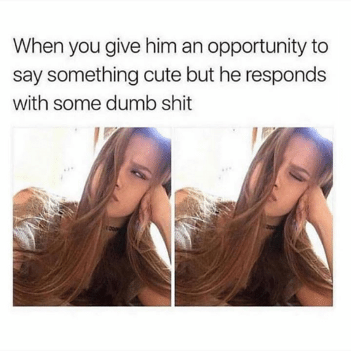 Cute, Dumb, and Relationships: When you give him an opportunity to  say something cute but he responds  with some dumb shit