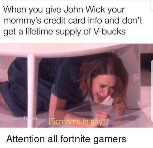 credit-card-info: When you give John Wick your  mommy's credit card info and don't  get a lifetime supply of V-bucks  Screams in gay Attention all fortnite gamers