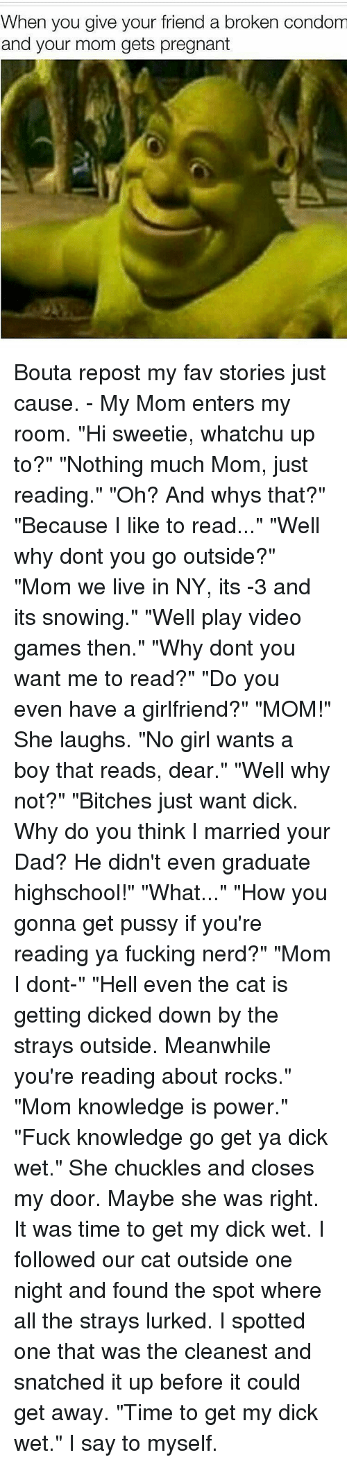 """Hi Sweetie: When you give your friend a broken condom  and your mom gets pregnant Bouta repost my fav stories just cause. - My Mom enters my room. """"Hi sweetie, whatchu up to?"""" """"Nothing much Mom, just reading."""" """"Oh? And whys that?"""" """"Because I like to read..."""" """"Well why dont you go outside?"""" """"Mom we live in NY, its -3 and its snowing."""" """"Well play video games then."""" """"Why dont you want me to read?"""" """"Do you even have a girlfriend?"""" """"MOM!"""" She laughs. """"No girl wants a boy that reads, dear."""" """"Well why not?"""" """"Bitches just want dick. Why do you think I married your Dad? He didn't even graduate highschool!"""" """"What..."""" """"How you gonna get pussy if you're reading ya fucking nerd?"""" """"Mom I dont-"""" """"Hell even the cat is getting dicked down by the strays outside. Meanwhile you're reading about rocks."""" """"Mom knowledge is power."""" """"Fuck knowledge go get ya dick wet."""" She chuckles and closes my door. Maybe she was right. It was time to get my dick wet. I followed our cat outside one night and found the spot where all the strays lurked. I spotted one that was the cleanest and snatched it up before it could get away. """"Time to get my dick wet."""" I say to myself."""