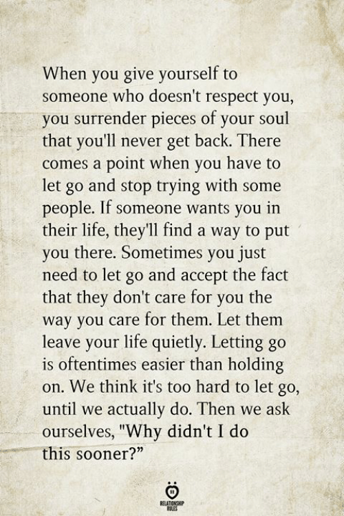"""Life, Respect, and Never: When you give yourself to  someone who doesn't respect you,  you surrender pieces of your soul  that you'll never get back. There  comes a point when you have to  let go and stop trying with some  people. If someone wants you in  their life, theyll find a way to put  you there. Sometimes you just  need to let go and accept the fact  that they don't care for you the  way you care for them. Let them  leave your life quietly. Letting go  is oftentimes easier than holding  on. We think it's too hard to let go,  until we actually do. Then we ask  ourselves, """"Why didn't I do  this sooner?""""  BELATIONSHIP"""