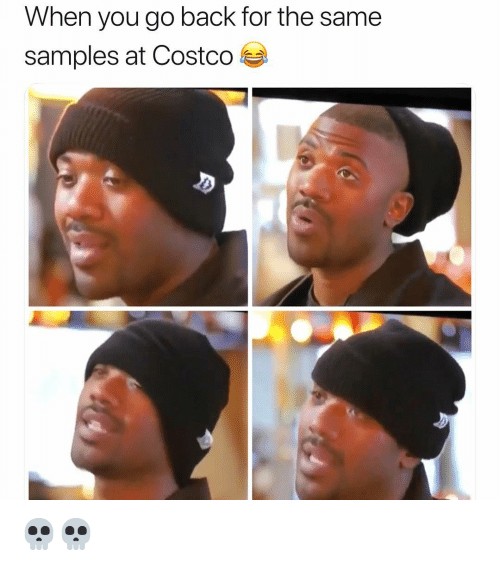 Samples: When you go back for the same  samples at Costco 💀💀