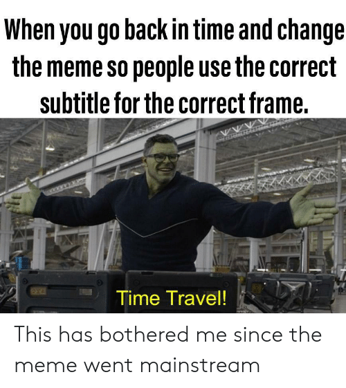 Subtitle: When you go back in time and change  the meme so people use the correct  subtitle for the correct frame.  Time Travel! This has bothered me since the meme went mainstream