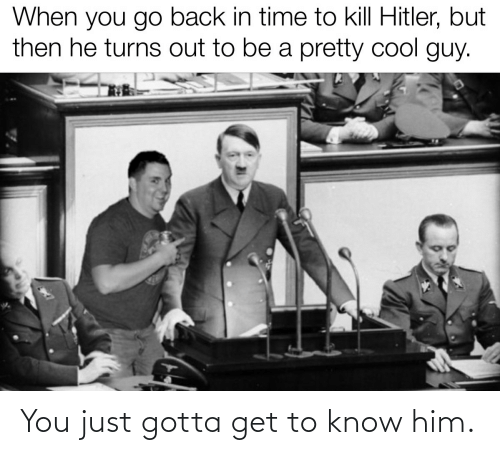 Kill Hitler: When you go back in time to kill Hitler, but  then he turns out to be a pretty cool guy. You just gotta get to know him.