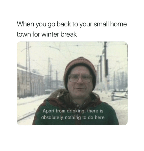 Winter Break: When you go back to your small home  town for winter break  Apart from drinking, there is  absolutely nothing to do here