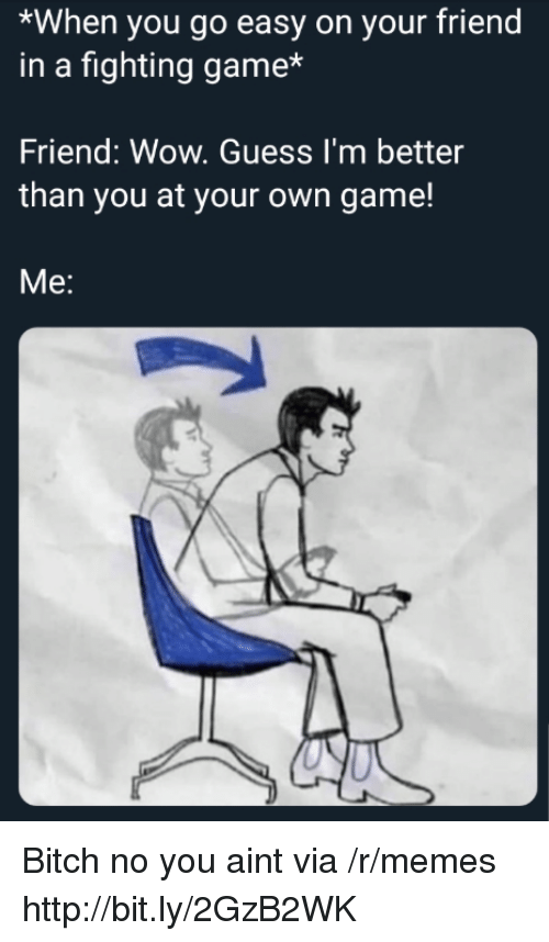 fighting game: *When you go easy on your friend  in a fighting game*  Friend: Wow. Guess I'm better  than you at your own game!  Me: Bitch no you aint via /r/memes http://bit.ly/2GzB2WK