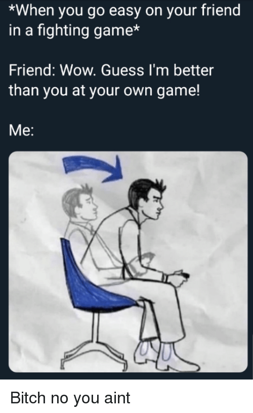 fighting game: *When you go easy on your friend  in a fighting game*  Friend: Wow. Guess I'm better  than you at your own game!  Me: Bitch no you aint