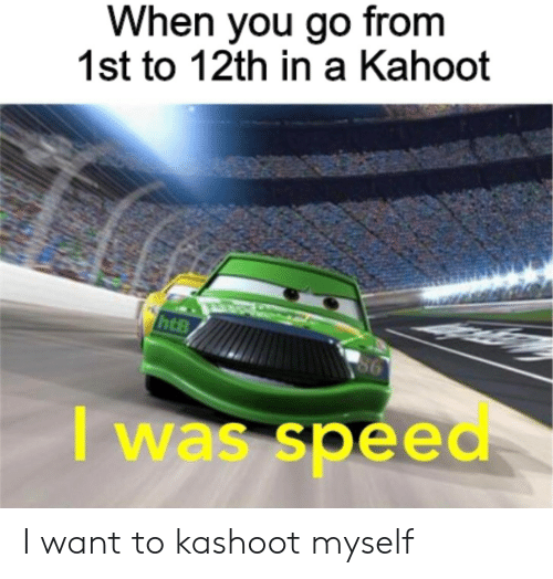 Kahoot, Speed, and You: When you go from  1st to 12th in a Kahoot  I was speed I want to kashoot myself