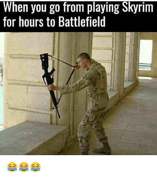 Skyrims: When you go from playing Skyrim  for hours to Battlefield 😂😂😂