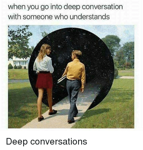 Deep Conversations: when you go into deep conversation  with someone who understands <p>Deep conversations</p>