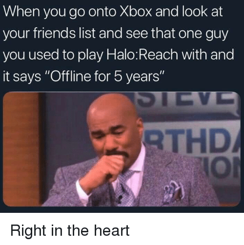 "Dank, Friends, and Halo: When you go onto Xbox and look at  your friends list and see that one guy  you used to play Halo:Reach with and  it says ""Offline for 5 years  RTHD  IOl Right in the heart"