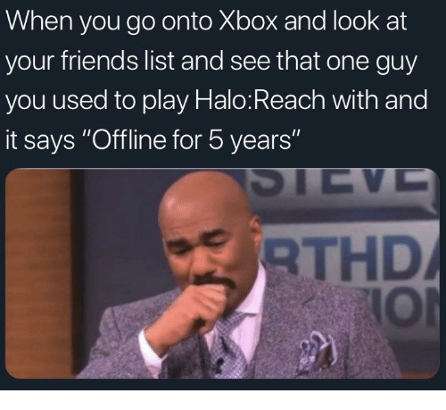 "Friends, Halo, and Xbox: When you go onto Xbox and look at  your friends list and see that one guy  you used to play Halo:Reach with and  it says ""Offline for 5 years""  THD  IOl"