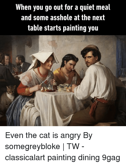 9gag, Memes, and Quiet: When you go out for a quiet meal  and some asshole at the next  table starts painting you Even the cat is angry⠀ By somegreybloke   TW⠀ -⠀ classicalart painting dining 9gag