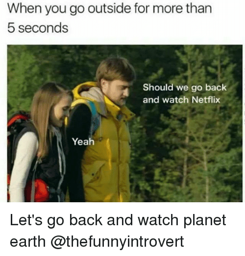 Netflix, Yeah, and Earth: When you go outside for more than  5 seconds  Should we go back  and watch Netflix  Yeah Let's go back and watch planet earth @thefunnyintrovert