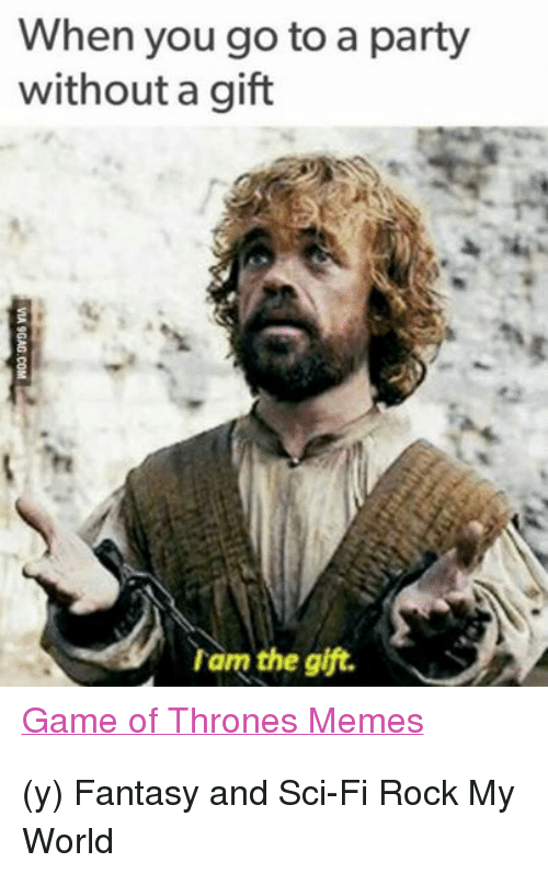 Game Of Throne Memes: When you go to a party  without a gift  am the gift.  Game of Thrones Memes (y) Fantasy and Sci-Fi Rock My World