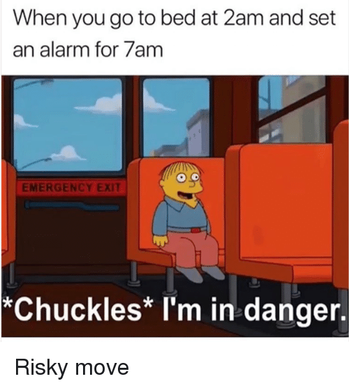 Dank, Alarm, and 🤖: When you go to bed at 2am and set  an alarm for/am  EMERGENCY EXIT  *Chuckles* I'm in danger. Risky move