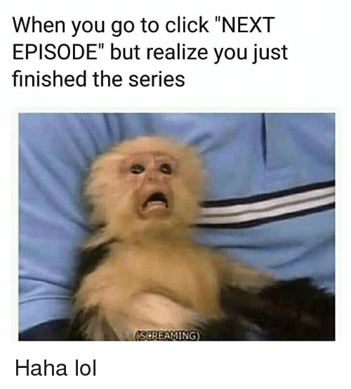 """Haha Lol: When you go to click """"NEXT  EPISODE"""" but realize you just  finished the series  SCREAMING) Haha lol"""