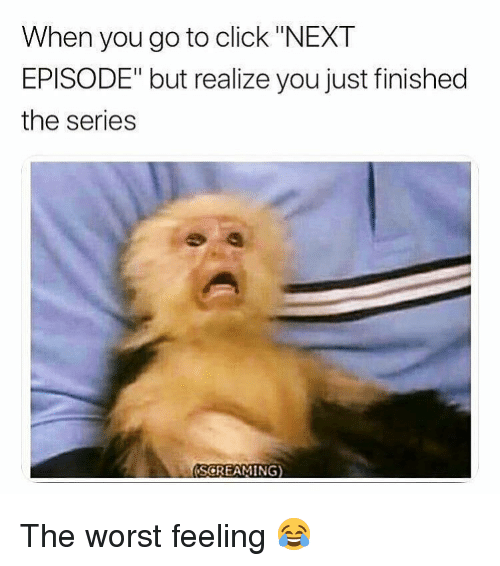 "Click, Memes, and The Worst: When you go to click ""NEXT  EPISODE"" but realize you just finished  the series  SCREAMING) The worst feeling 😂"