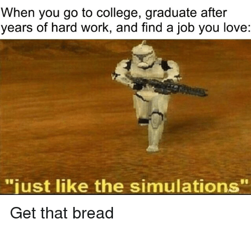 "College, Love, and Work: When you go to college, graduate after  years of hard work, and find a job you love:  just like the simulations"" Get that bread"