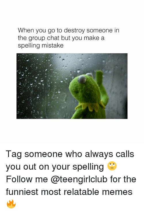 Group Chat, Memes, and Chat: When you go to destroy someone in  the group chat but you make a  spelling mistake Tag someone who always calls you out on your spelling 🙄 Follow me @teengirlclub for the funniest most relatable memes 🔥