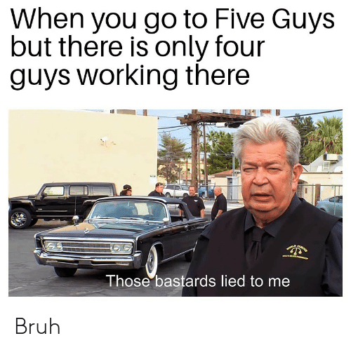 Bruh, Five Guys, and Working: When you go to Five Guys  but there is only four  guys working there  onLD  Those bastards lied to me Bruh