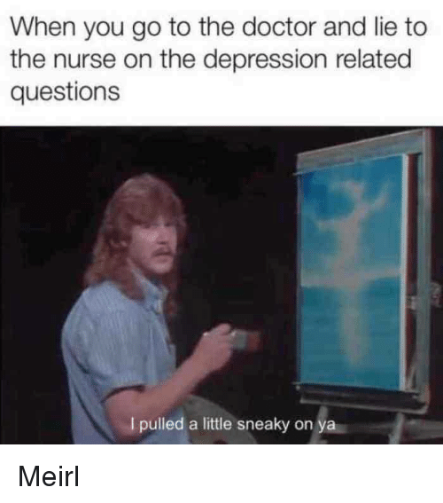 Doctor, Depression, and The Doctor: When you go to the doctor and lie to  the nurse on the depression related  questions  I pulled a little sneaky on ya Meirl