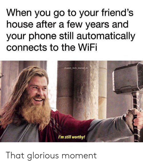 Glorious: When you go to your friend's  house after a few years and  your phone still automatically  connects to the WiFi  Bcomic facts_marvel_dc  I'm still worthy! That glorious moment