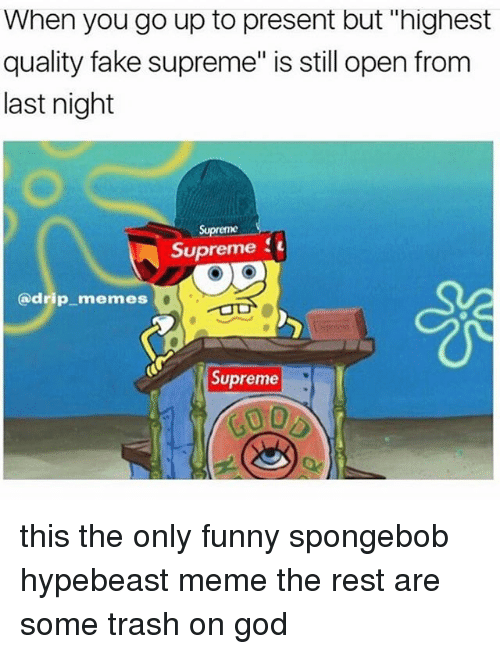 "Fake, Funny, and God: When you go up to present but ""highest  quality fake supreme"" is still open from  last night  Supreme  Supreme  (a drip memes  Supreme this the only funny spongebob hypebeast meme the rest are some trash on god"