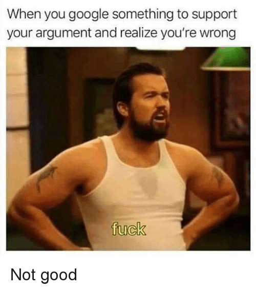 Google, Good, and Dank Memes: When you google something to support  your argument and realize you're wrong Not good