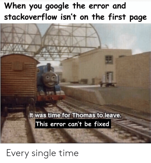 every-single-time: When you google the error and  stackoverflow isn't on the first page  It was time for Thomas to leave.  This error can't be fixed Every single time