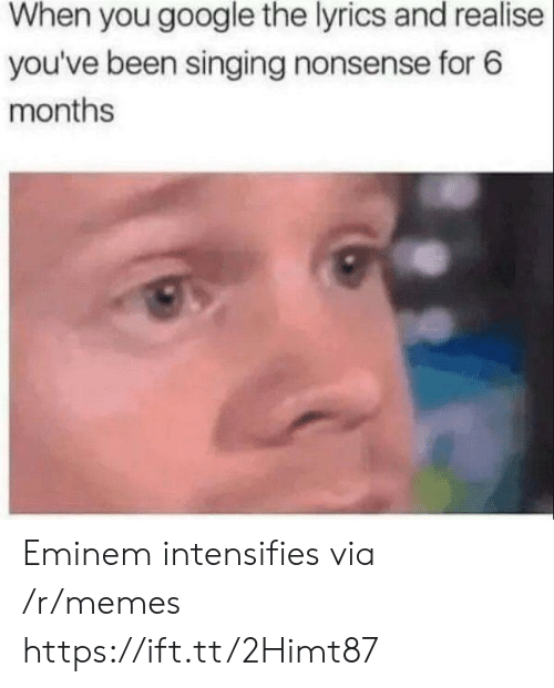 Eminem: When you google the lyrics and realise  you've been singing nonsense for 6  months Eminem intensifies via /r/memes https://ift.tt/2Himt87