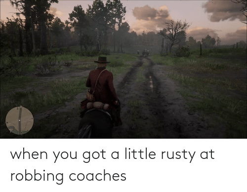 Robbing: when you got a little rusty at robbing coaches