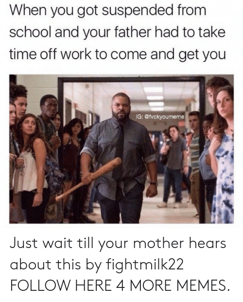Dank, Memes, and School: When you got suspended from  school and your father had to take  time off work to come and get you  IG: @vckyoumeme Just wait till your mother hears about this by fightmilk22 FOLLOW HERE 4 MORE MEMES.
