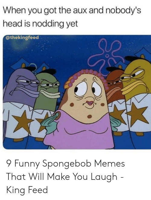 Funny, Head, and Memes: When you got the aux and nobody's  head is nodding yet  @thekingfeed  0 9 Funny Spongebob Memes That Will Make You Laugh - King Feed