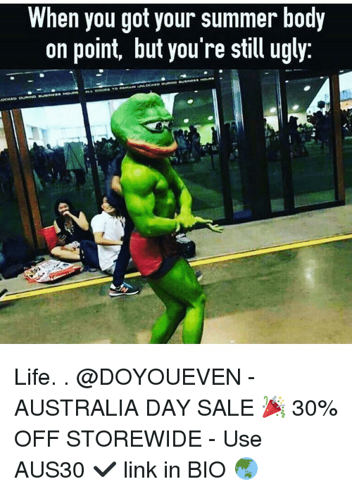 Summer Bodies: When you got your summer body  on point, but you re still ugly Life. . @DOYOUEVEN - AUSTRALIA DAY SALE 🎉 30% OFF STOREWIDE - Use AUS30 ✔️ link in BIO 🌏