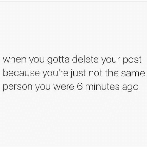 When You Gotta: when you gotta delete your post  because you're just not the same  person you were 6 minutes ago