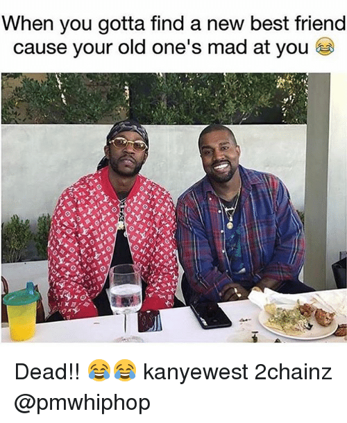 Best Friend, Memes, and Best: When you gotta find a new best friend  cause your old one's mad at you Dead!! 😂😂 kanyewest 2chainz @pmwhiphop