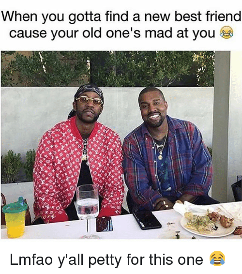 Best Friend, Funny, and Petty: When you gotta find a new best friend  cause your old one's mad at you Lmfao y'all petty for this one 😂
