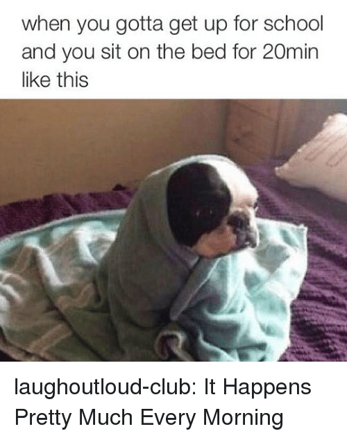 When You Gotta: when you gotta get up for school  and you sit on the bed for 20min  like this laughoutloud-club:  It Happens Pretty Much Every Morning