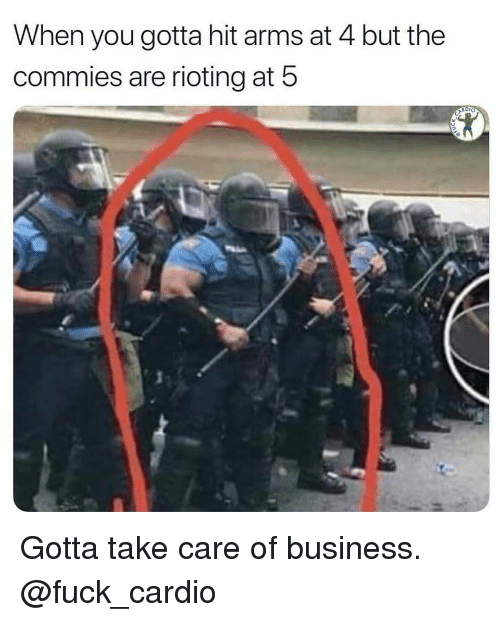 Gym, Business, and Fuck: When you gotta hit arms at 4 but the  commies are rioting at 5 Gotta take care of business. @fuck_cardio