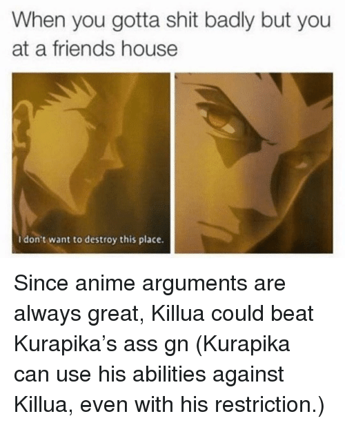 Anime, Ass, and Friends: When you gotta shit badly but you  at a friends house  I don't want to destroy this place. Since anime arguments are always great, Killua could beat Kurapika's ass gn (Kurapika can use his abilities against Killua, even with his restriction.)