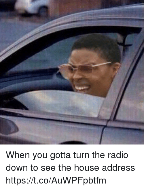 Memes, Radio, and House: When you gotta turn the radio down to see the house address https://t.co/AuWPFpbtfm