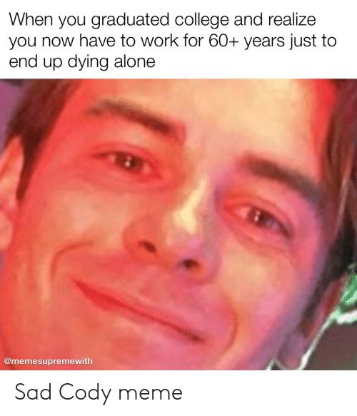 Graduated: When you graduated college and realize  you now have to work for 60+ years just to  end up dying alone  @memesupremewith Sad Cody meme